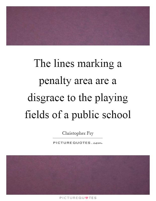 The lines marking a penalty area are a disgrace to the playing fields of a public school Picture Quote #1