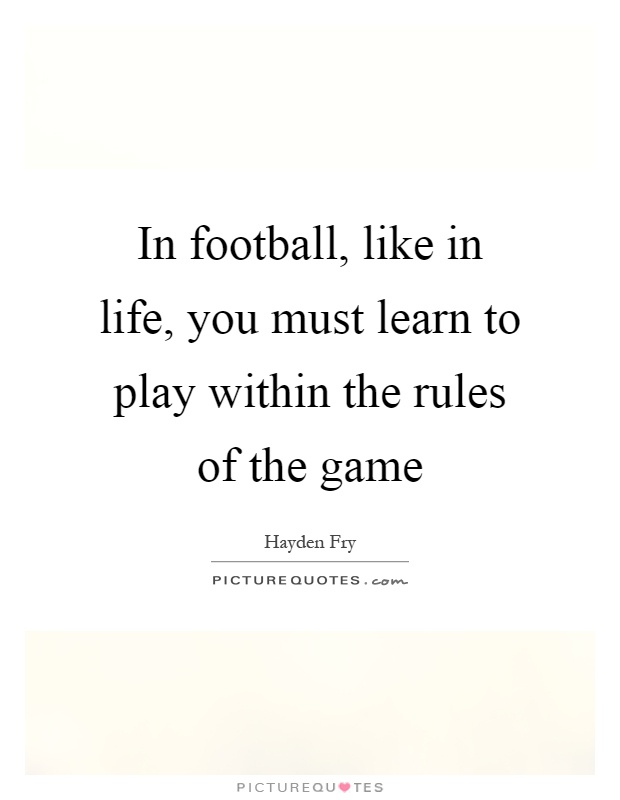In football, like in life, you must learn to play within the rules of the game Picture Quote #1