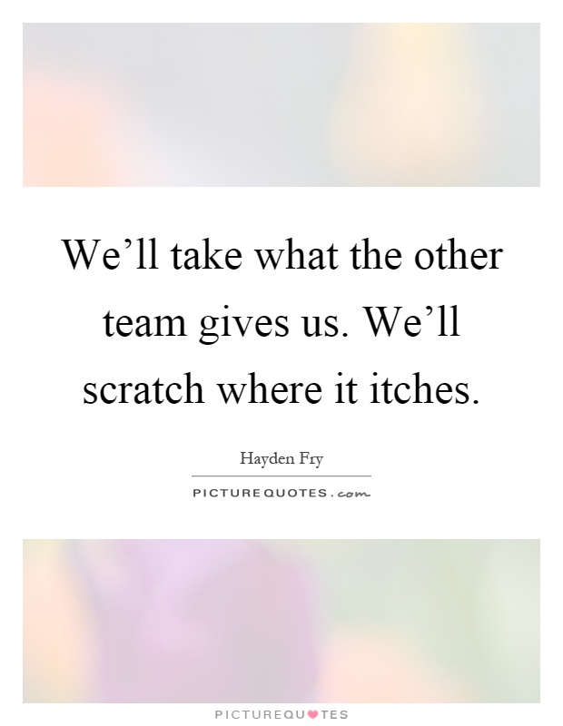 We'll take what the other team gives us. We'll scratch where it itches Picture Quote #1