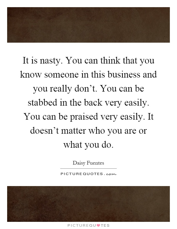 It is nasty. You can think that you know someone in this business and you really don't. You can be stabbed in the back very easily. You can be praised very easily. It doesn't matter who you are or what you do Picture Quote #1
