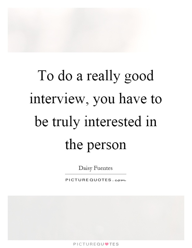 To do a really good interview, you have to be truly interested in the person Picture Quote #1