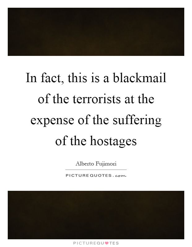 In fact, this is a blackmail of the terrorists at the expense of the suffering of the hostages Picture Quote #1