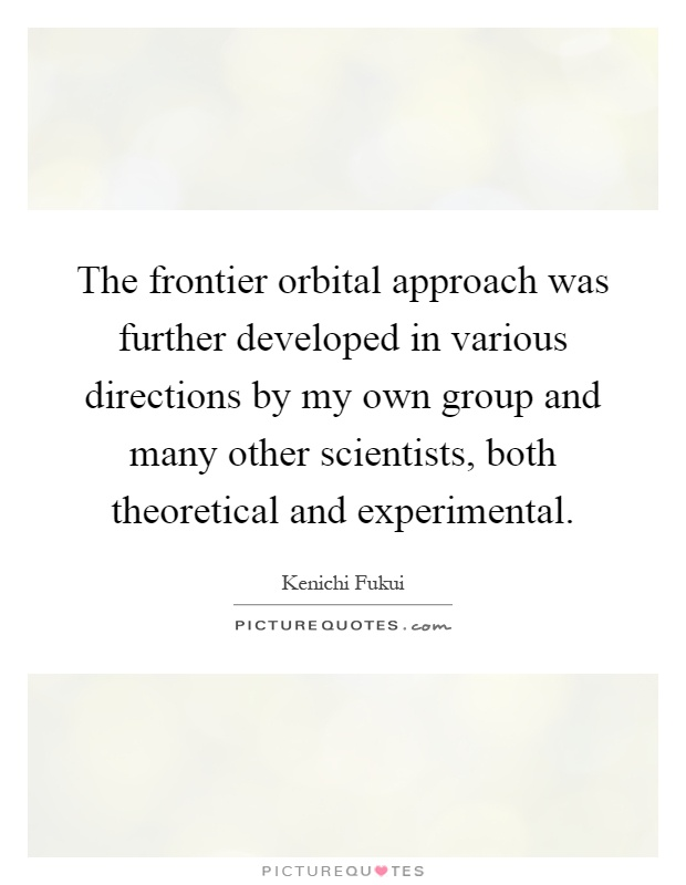 The frontier orbital approach was further developed in various directions by my own group and many other scientists, both theoretical and experimental Picture Quote #1