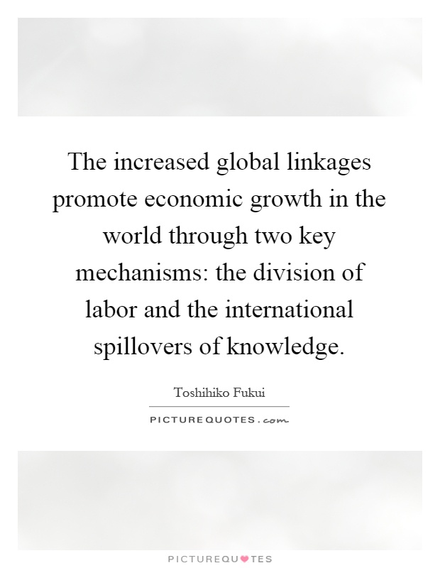 The increased global linkages promote economic growth in the world through two key mechanisms: the division of labor and the international spillovers of knowledge Picture Quote #1