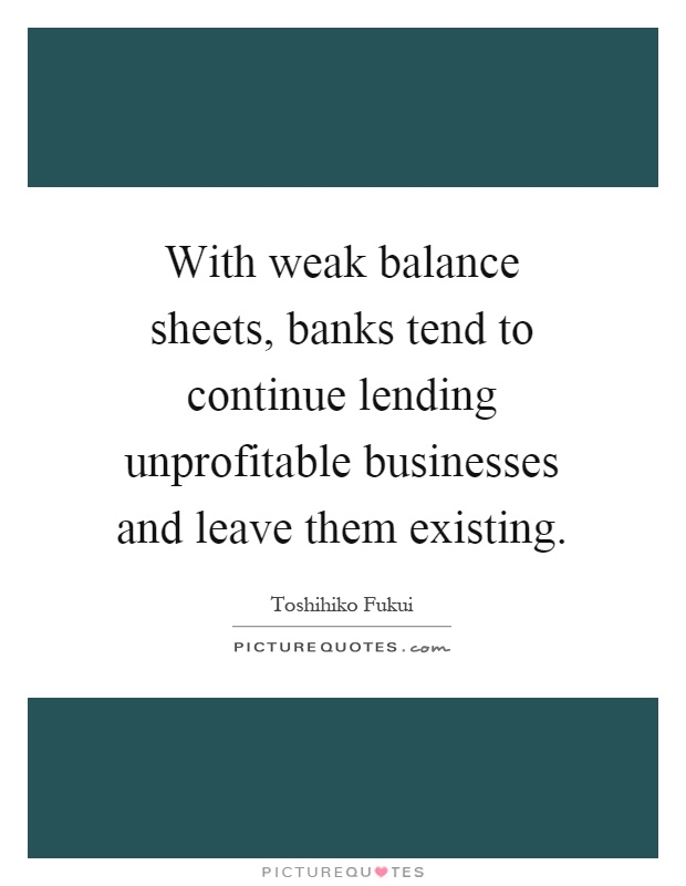 With weak balance sheets, banks tend to continue lending unprofitable businesses and leave them existing Picture Quote #1