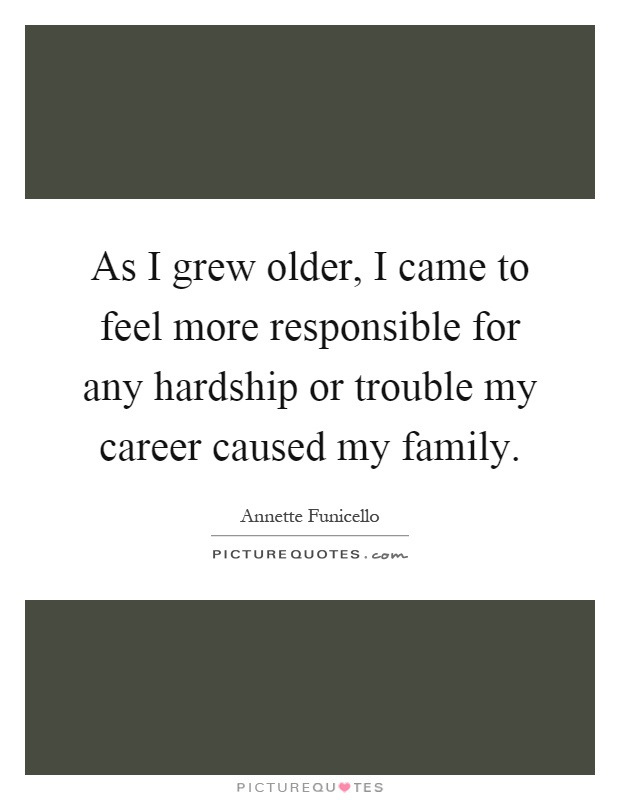 As I grew older, I came to feel more responsible for any hardship or trouble my career caused my family Picture Quote #1