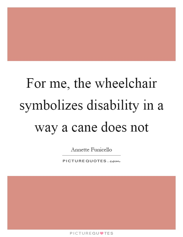 For me, the wheelchair symbolizes disability in a way a cane does not Picture Quote #1