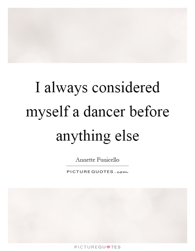 I always considered myself a dancer before anything else Picture Quote #1