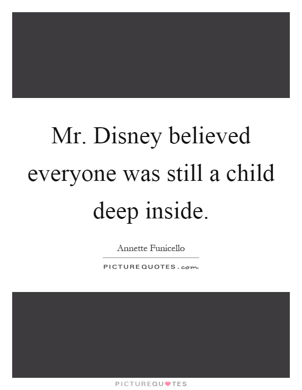 Mr. Disney believed everyone was still a child deep inside Picture Quote #1