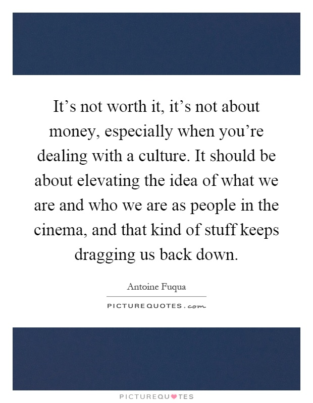 It's not worth it, it's not about money, especially when you're dealing with a culture. It should be about elevating the idea of what we are and who we are as people in the cinema, and that kind of stuff keeps dragging us back down Picture Quote #1