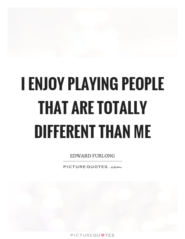 I enjoy playing people that are totally different than me Picture Quote #1