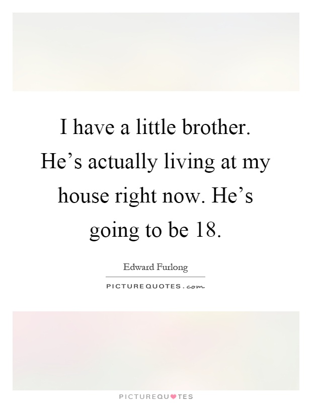 I have a little brother. He\'s actually living at my house ...