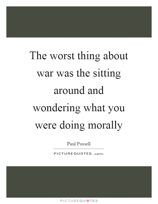 The worst thing about war was the sitting around and wondering what you were doing morally Picture Quote #1