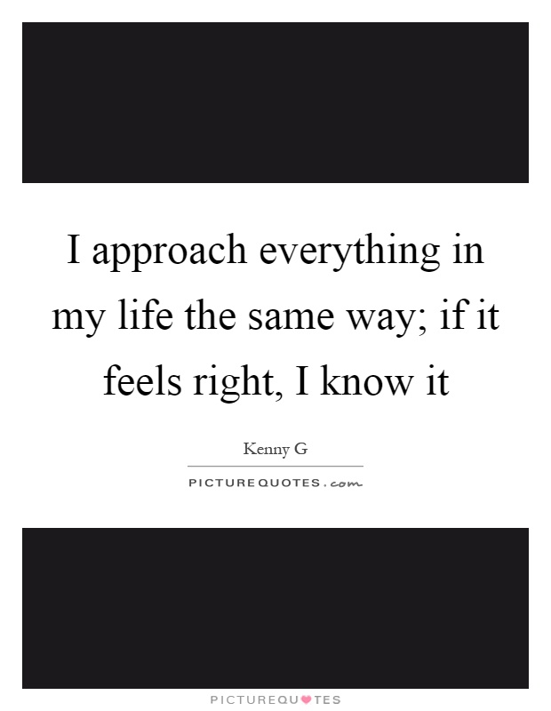 I approach everything in my life the same way; if it feels right, I know it Picture Quote #1