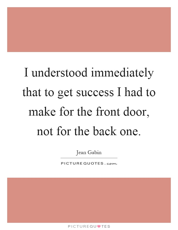 I understood immediately that to get success I had to make for the front door, not for the back one Picture Quote #1