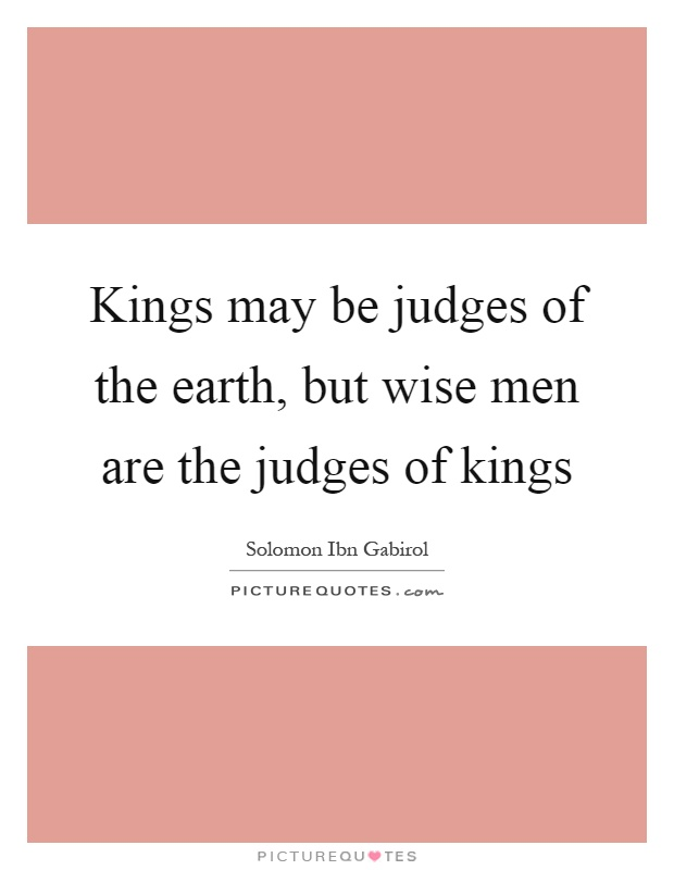 Kings may be judges of the earth, but wise men are the judges of kings Picture Quote #1