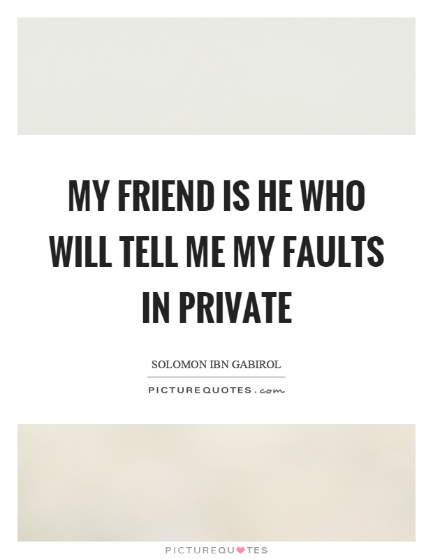 My friend is he who will tell me my faults in private Picture Quote #1