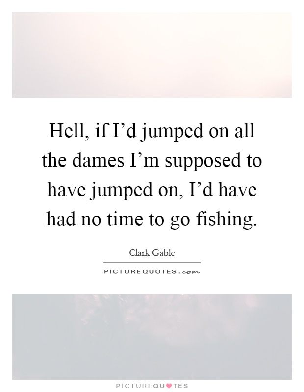 Hell, if I'd jumped on all the dames I'm supposed to have jumped on, I'd have had no time to go fishing Picture Quote #1