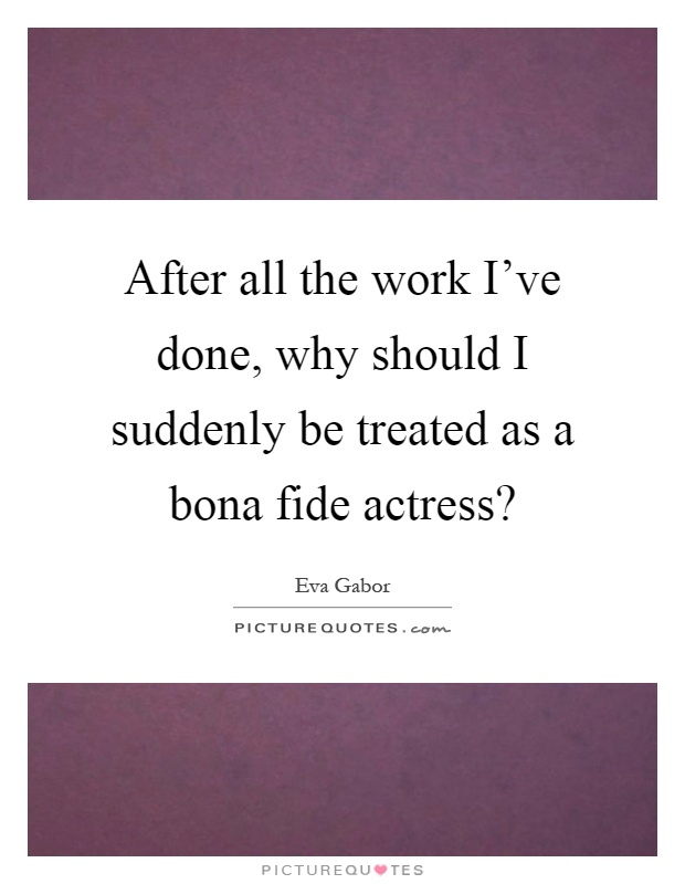 After all the work I've done, why should I suddenly be treated as a bona fide actress? Picture Quote #1