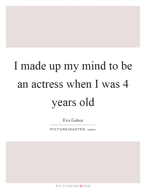 I made up my mind to be an actress when I was 4 years old Picture Quote #1