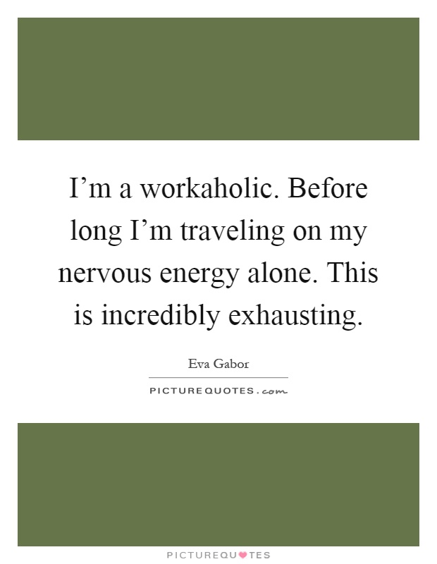 I M A Workaholic Before Long I M Traveling On My Nervous Energy Picture Quotes