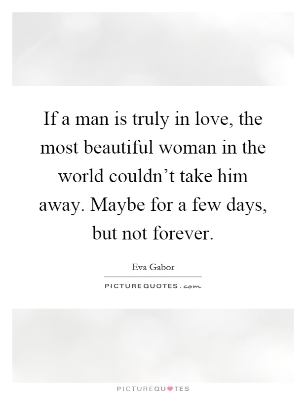 If a man is truly in love, the most beautiful woman in the world couldn't take him away. Maybe for a few days, but not forever Picture Quote #1