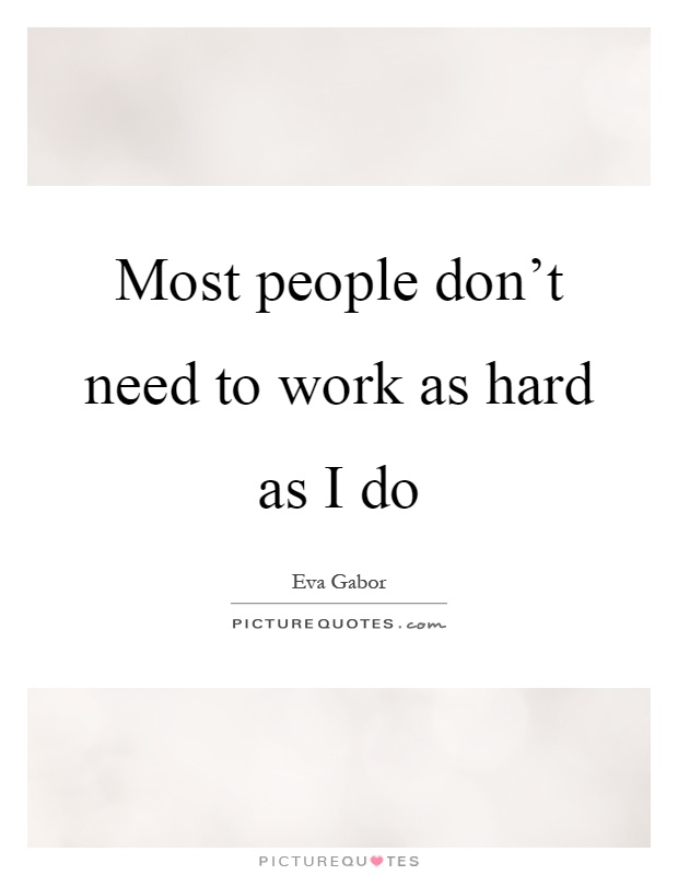 Most people don't need to work as hard as I do Picture Quote #1