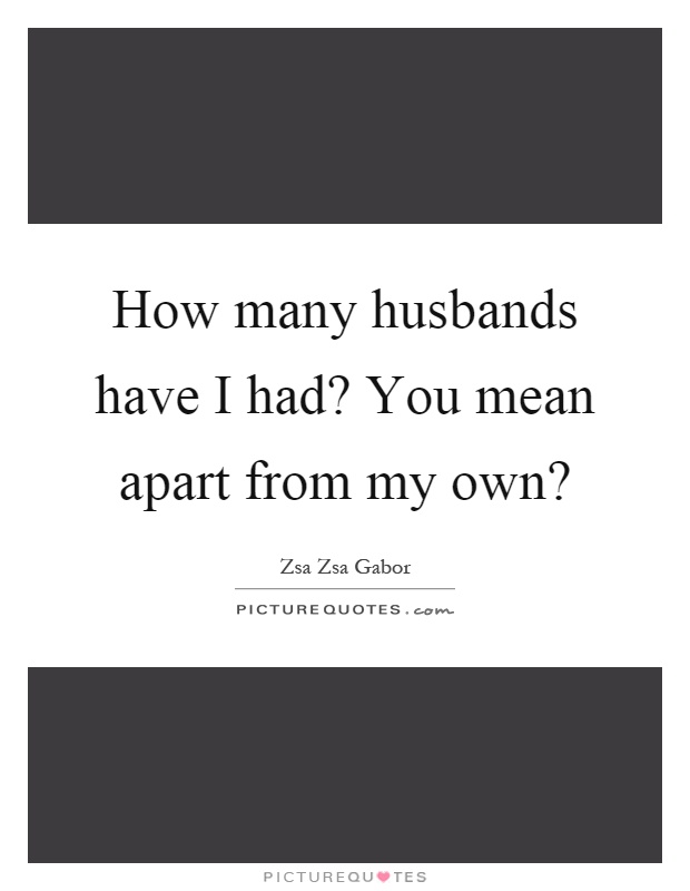 How many husbands have I had? You mean apart from my own? Picture Quote #1