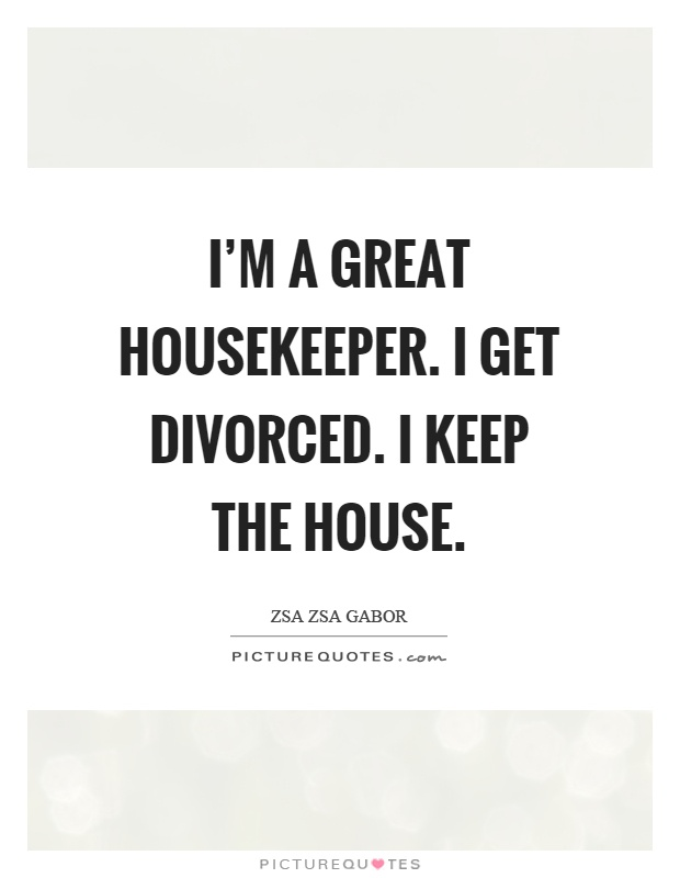 I'm a great housekeeper. I get divorced. I keep the house Picture Quote #1