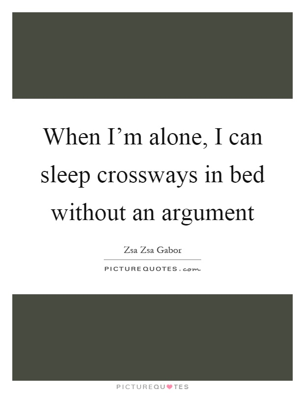 When I'm alone, I can sleep crossways in bed without an argument Picture Quote #1