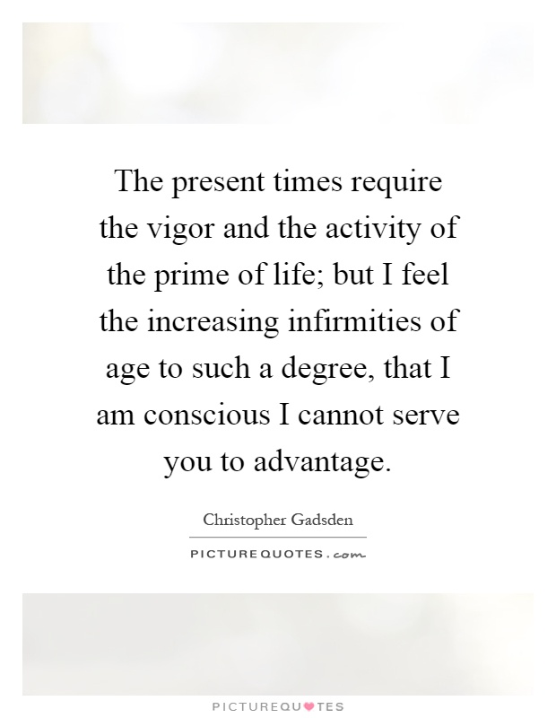 The present times require the vigor and the activity of the prime of life; but I feel the increasing infirmities of age to such a degree, that I am conscious I cannot serve you to advantage Picture Quote #1