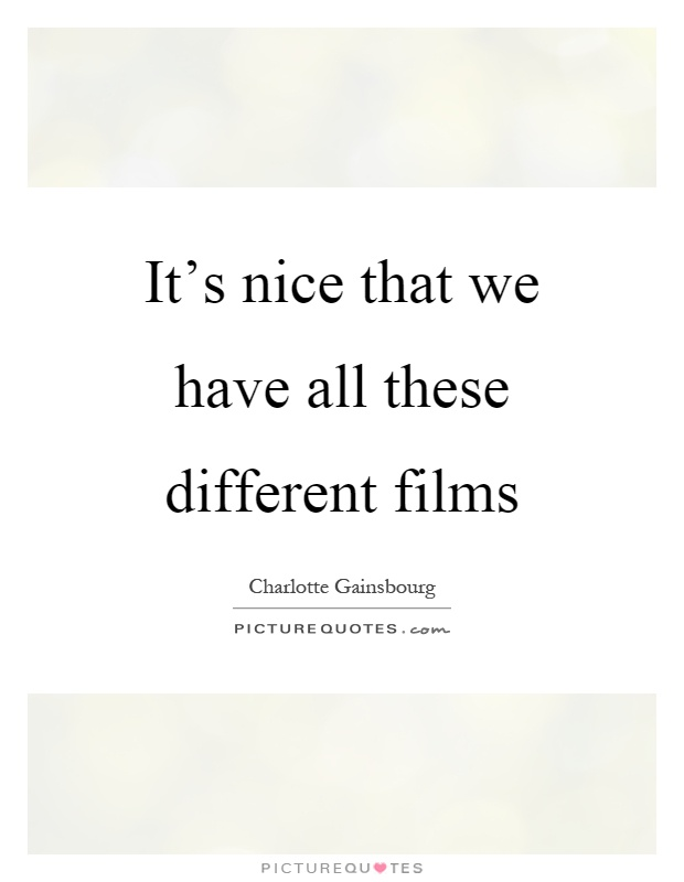 It's nice that we have all these different films Picture Quote #1