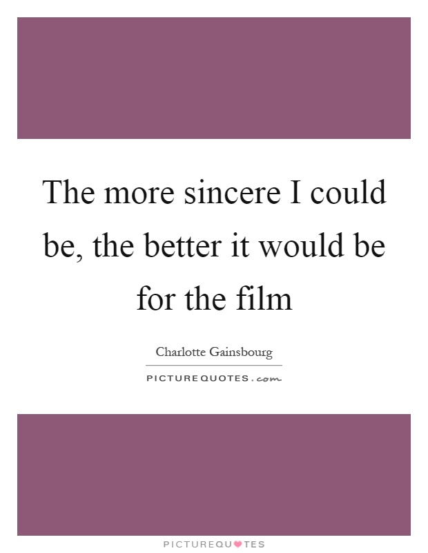 The more sincere I could be, the better it would be for the film Picture Quote #1