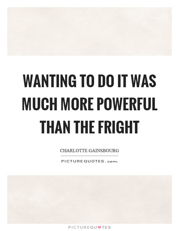 Wanting to do it was much more powerful than the fright Picture Quote #1