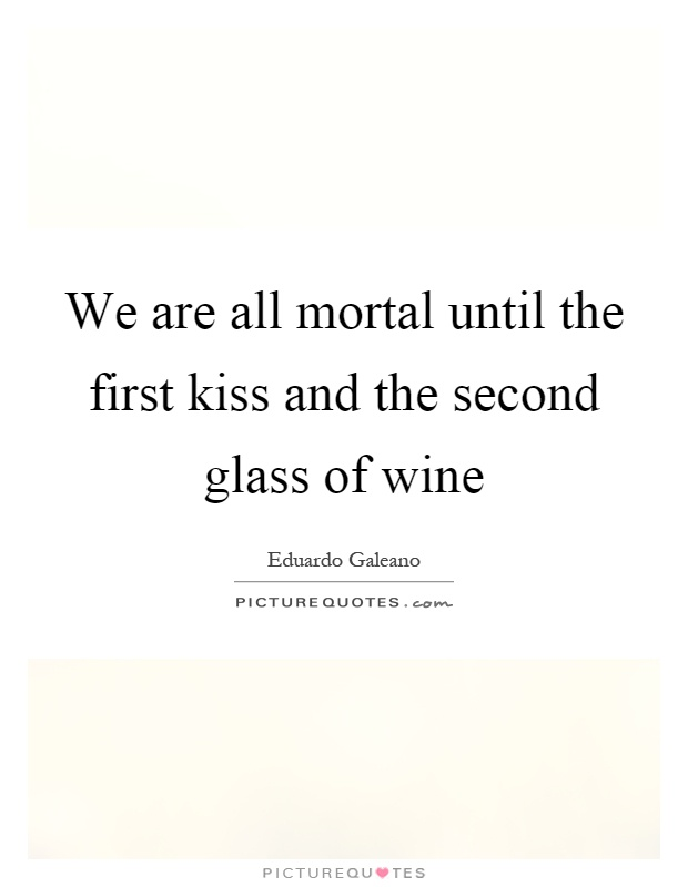 We are all mortal until the first kiss and the second glass of wine Picture Quote #1