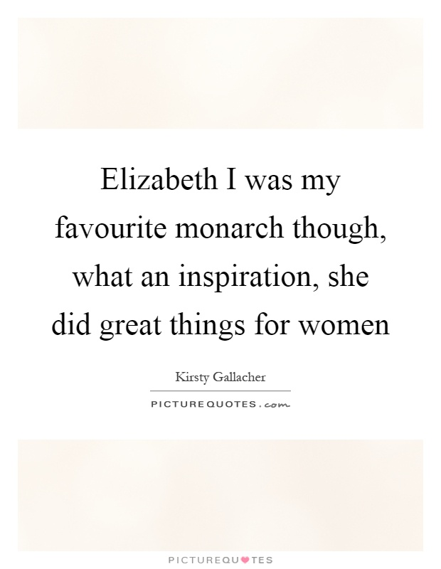 Elizabeth I was my favourite monarch though, what an inspiration, she did great things for women Picture Quote #1