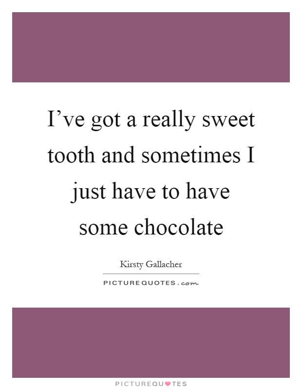 I've got a really sweet tooth and sometimes I just have to have some chocolate Picture Quote #1