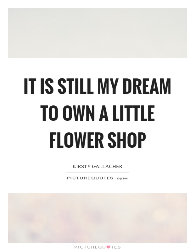 It is still my dream to own a little flower shop Picture Quote #1