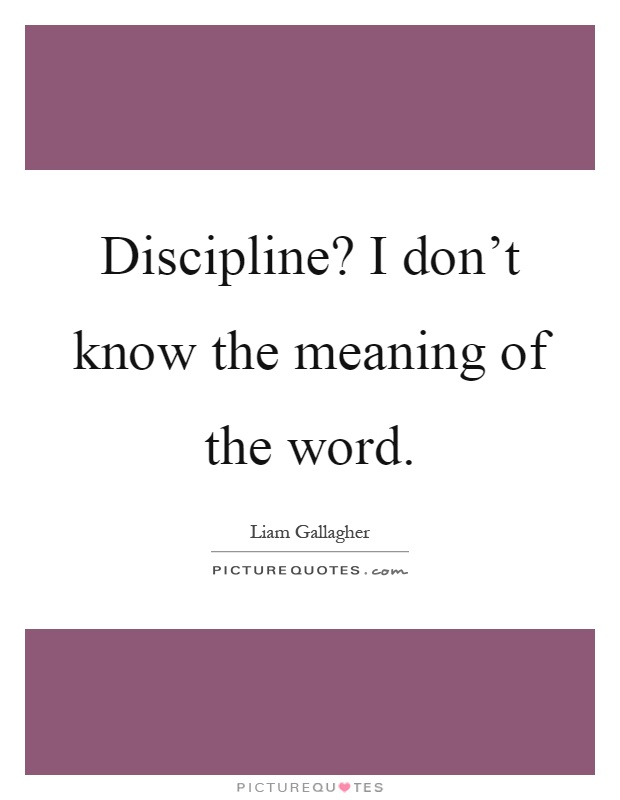 Discipline? I don't know the meaning of the word Picture Quote #1