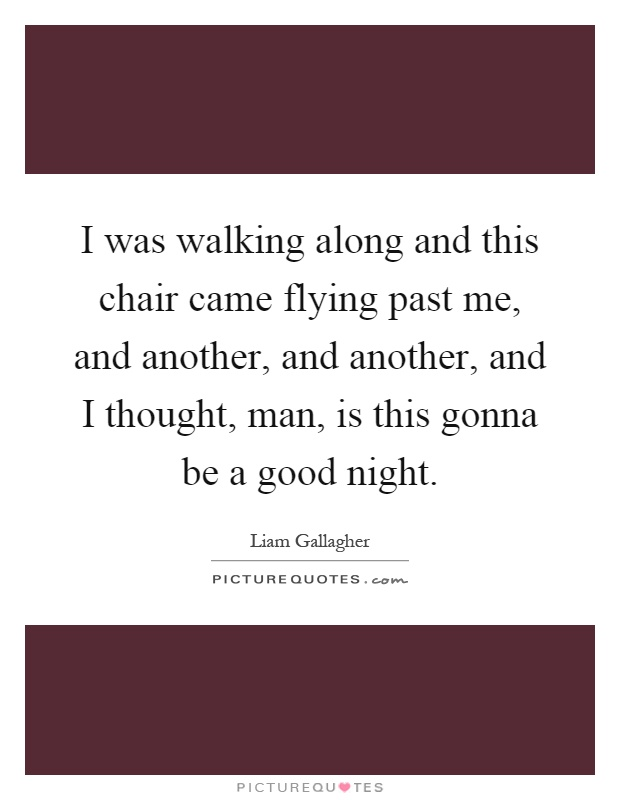 I was walking along and this chair came flying past me, and another, and another, and I thought, man, is this gonna be a good night Picture Quote #1