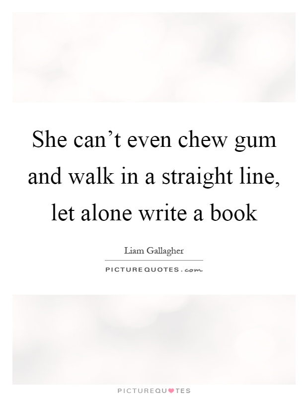 She can't even chew gum and walk in a straight line, let alone write a book Picture Quote #1