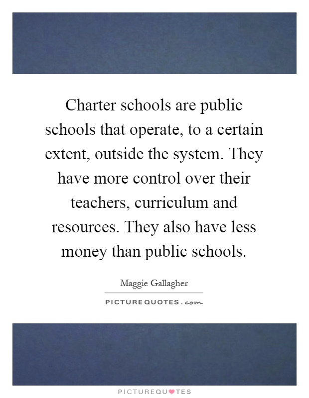 Charter schools are public schools that operate, to a certain extent, outside the system. They have more control over their teachers, curriculum and resources. They also have less money than public schools Picture Quote #1