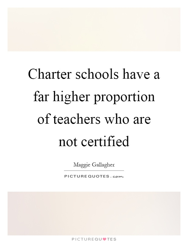Charter schools have a far higher proportion of teachers who are not certified Picture Quote #1