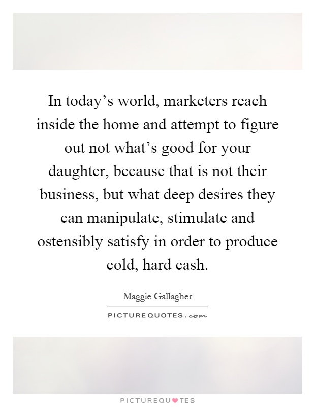 In today's world, marketers reach inside the home and attempt to figure out not what's good for your daughter, because that is not their business, but what deep desires they can manipulate, stimulate and ostensibly satisfy in order to produce cold, hard cash Picture Quote #1