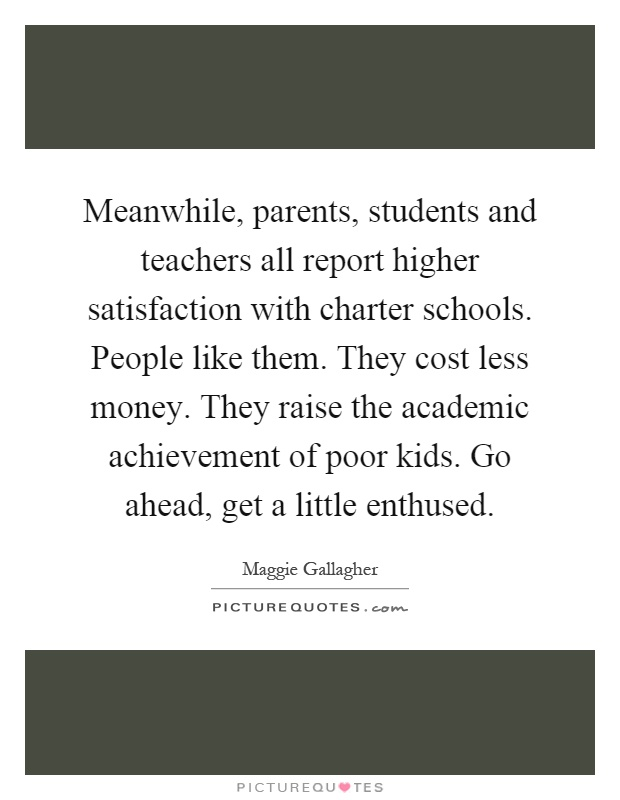 Meanwhile, parents, students and teachers all report higher satisfaction with charter schools. People like them. They cost less money. They raise the academic achievement of poor kids. Go ahead, get a little enthused Picture Quote #1