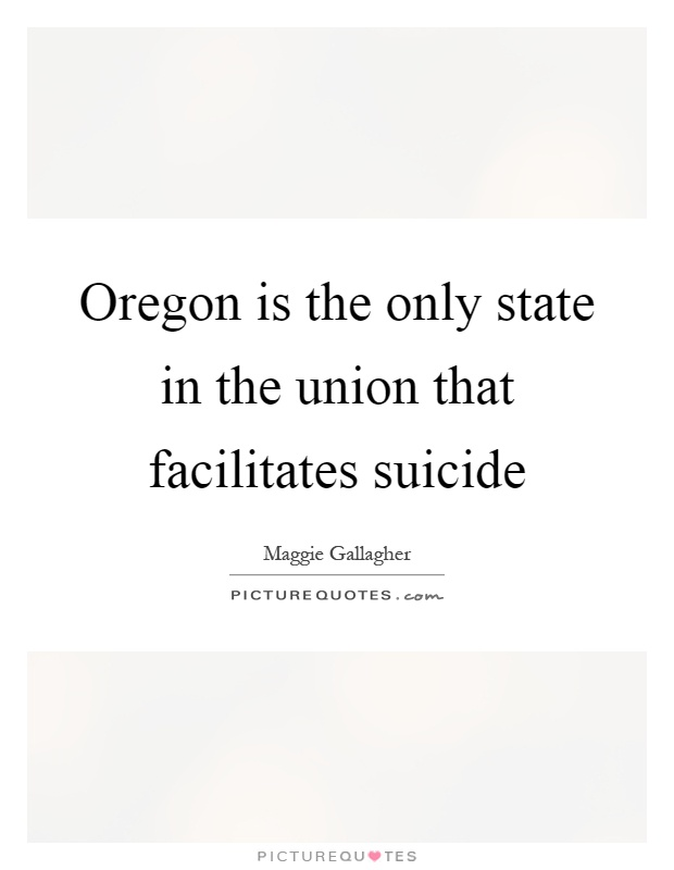 Oregon is the only state in the union that facilitates suicide Picture Quote #1