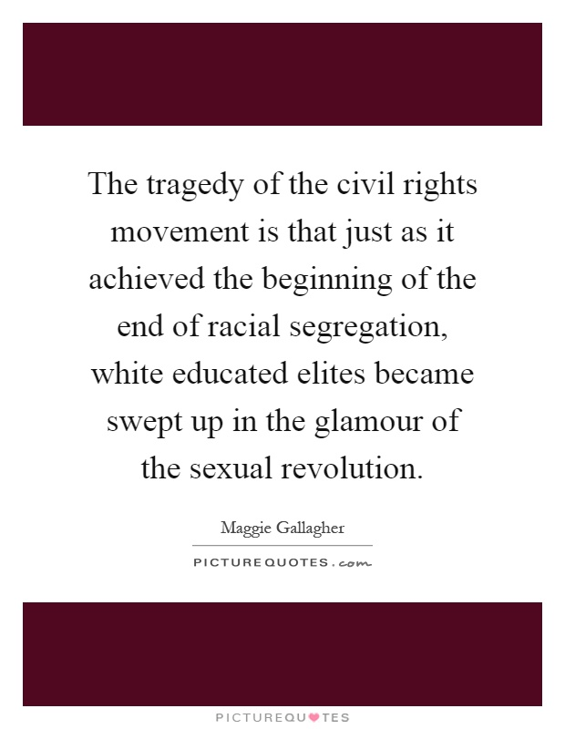 The tragedy of the civil rights movement is that just as it achieved the beginning of the end of racial segregation, white educated elites became swept up in the glamour of the sexual revolution Picture Quote #1