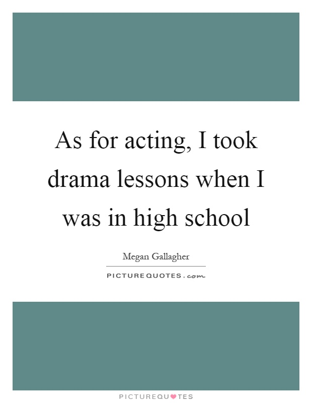 As for acting, I took drama lessons when I was in high school Picture Quote #1