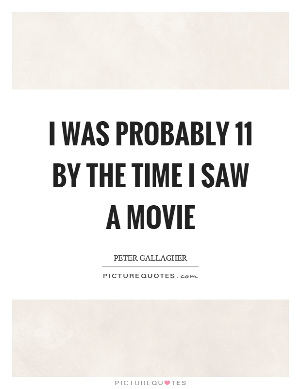 I was probably 11 by the time I saw a movie Picture Quote #1