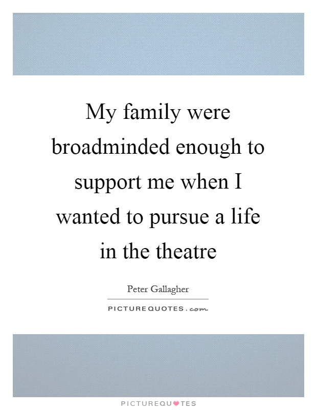My family were broadminded enough to support me when I wanted to pursue a life in the theatre Picture Quote #1